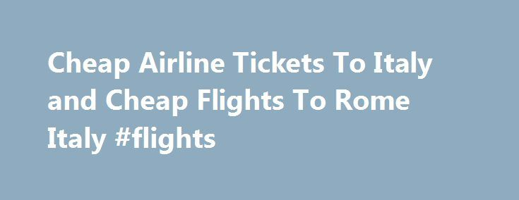 Cheap Airline Tickets To Italy and Cheap Flights To Rome Italy #flights http://tickets.remmont.com/cheap-airline-tickets-to-italy-and-cheap-flights-to-rome-italy-flights/  How to find cheap airline tickets to Italy: When searching for Airline tickets, hotels or car rental I always like to compare prices. I have found that the best search (...Read More)
