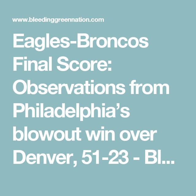 Eagles-Broncos Final Score: Observations from Philadelphia's blowout win over Denver, 51-23 - Bleeding Green Nation