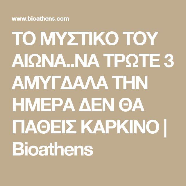 ΤΟ ΜΥΣΤΙΚΟ ΤΟΥ ΑΙΩΝΑ..ΝΑ ΤΡΩΤΕ 3 ΑΜΥΓΔΑΛΑ ΤΗΝ ΗΜΕΡΑ ΔΕΝ ΘΑ ΠΑΘΕΙΣ ΚΑΡΚΙΝΟ   Bioathens