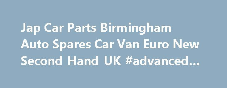 Jap Car Parts Birmingham Auto Spares Car Van Euro New Second Hand UK #advanced #auto http://sweden.remmont.com/jap-car-parts-birmingham-auto-spares-car-van-euro-new-second-hand-uk-advanced-auto/  #japan auto parts # Welcome to Jap Euro Car Parts Welcome To Jap Euro Car Parts. As a Company we have been Established Since 2010 on the Online Web and have been trading in selling car parts since 1997. We have more then 15 years Experience in the Car Parts industries. We as company have many…