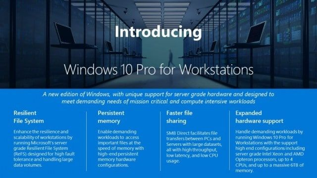 Microsoft announces a more rugged Windows 10 Pro for Workstations Microsoft announces a more rugged Windows 10 Pro for Workstations  Microsoft today announced a new version of Windows 10 that's specifically geared toward professional users that use high-end hardware to support mission-critical workloads. As rumored, Windows 10 Pro for Workstations will feature Microsoft's server-grade file system (the Resilient File System), support for persistent memory (NVDIMM-N), faster file sharing with…
