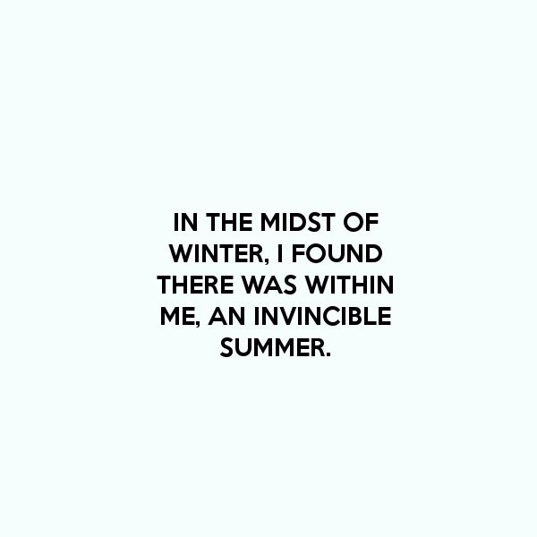 """""""In the midst of winter, I found there was, within me, an invincible summer.  And that makes me happy. For it says that no matter how hard the world pushes against me, within me, there's something stronger – something better, pushing right back."""