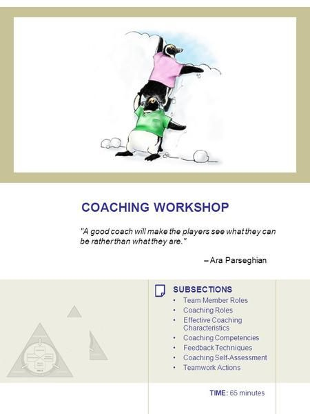 COACHING WORKSHOP A good coach will make the players see what they can be rather than what they are. – Ara Parseghian SUBSECTIONS Team Member Roles Coaching.>