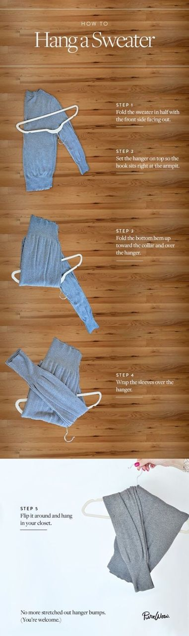 How to hang a sweater via PureWow 1-) Fold in half with the front side facing out 2-) Set the hanger on top so the hook sits right at the armpit 3-) Fold the bottom hem up toward the collar and over the hanger 4-) Wrap the sleeves over the hanger 5-)...