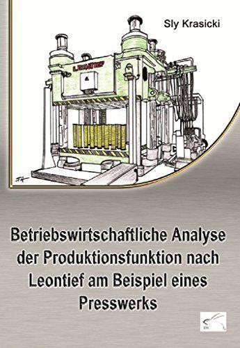 Betriebswirtschaftliche Analyse der Produktionsfunktion nach Leontief am Beispiel eines Presswerks von [Krasicki, Sly]