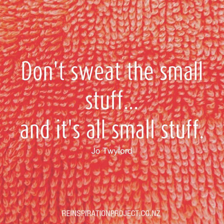 Don't sweat the small stuff #quote #ReinspirationProjectNZ #seek