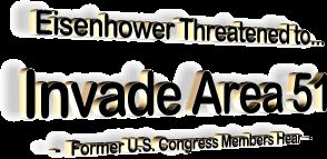 Eisenhower Threatened to Invade Area 51 - Former U.S. Congress Members Hear