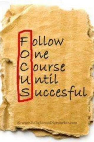 focus. follow one course until successful. should be my life mantra since i'm always having to tell myself to focus more