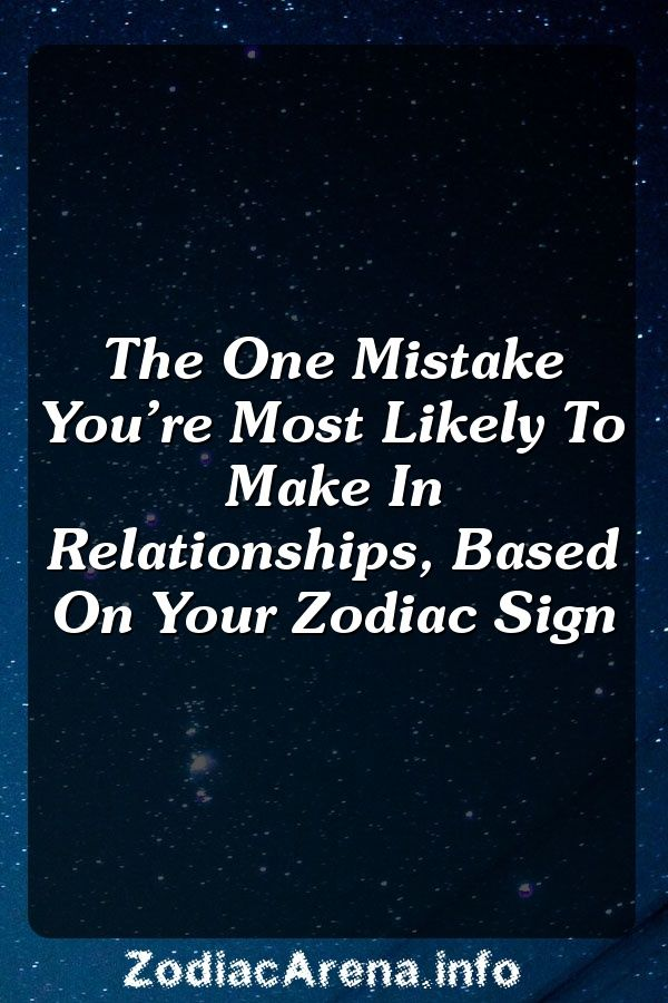 Relationship mistakes the zodiac signs make