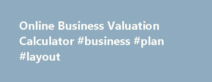 Online Business Valuation Calculator #business #plan #layout http://business.remmont.com/online-business-valuation-calculator-business-plan-layout/  #business valuation calculator # Business Valuation Tool Your Online Business Value Calculator Do you know the value of your business? Would you know where to start in calculating its worth? So you can set a reasonable Asking Price. ExitAdviser's business valuation approach gives you the confidence to defend your Asking Price in front of any…