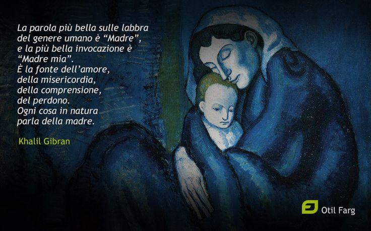 """""""La parola più bella sulle labbra del genere umano è """"Madre"""", e la più bella invocazione è """"Madre mia"""". È la fonte dell'amore, della misericordia, della comprensione, del perdono. Ogni cosa in natura parla della madre.""""  KHALIL GIBRAN"""