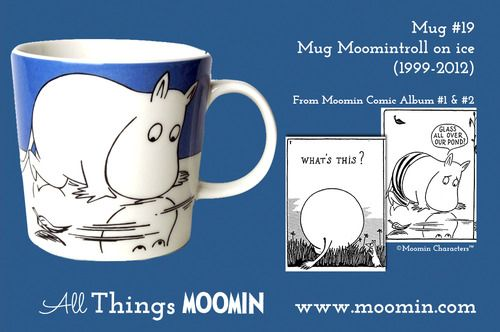 Moomin mug #19 - Moomintroll on ice by Arabia Mug #19 - Moomintroll on ice Produced: 1999-2012 Illustrated by Tove Slotte and manufactured by Arabia. The original artwork can be found in Moomin comic album #1 & #2.