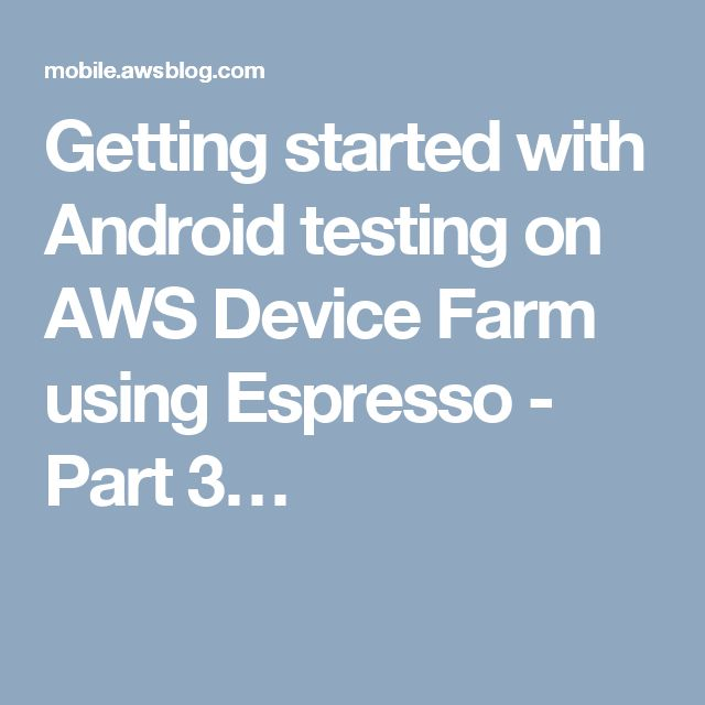 Getting started with Android testing on AWS Device Farm using Espresso - Part 3…