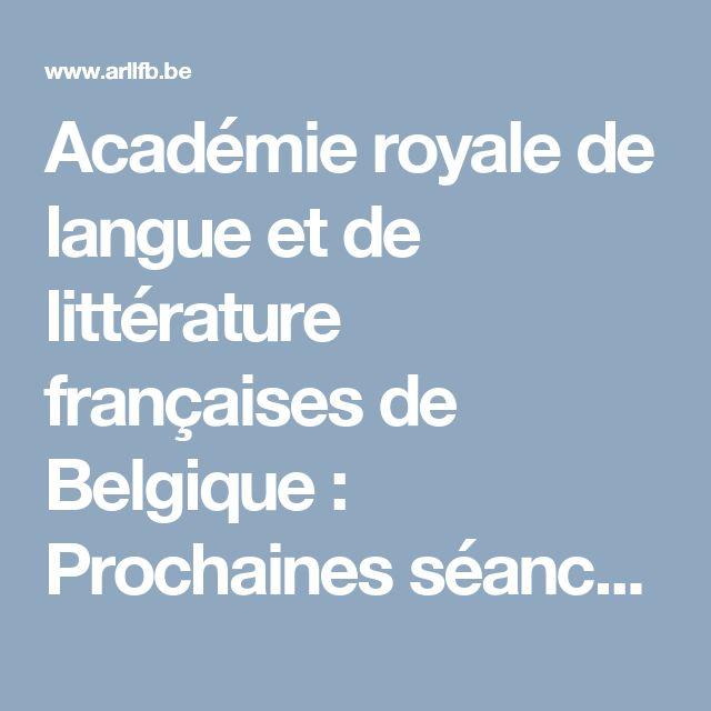 Académie royale de langue et de littérature françaises de Belgique : Prochaines séances