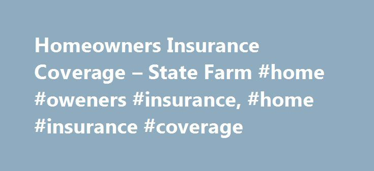 Homeowners Insurance Coverage – State Farm #home #oweners #insurance, #home #insurance #coverage http://attorney.nef2.com/homeowners-insurance-coverage-state-farm-home-oweners-insurance-home-insurance-coverage/  # Determine Your Home Insurance Coverage Make Sure that Your Home is Insured for at Least 100% of its Estimated Replacement Cost To determine your amount of homeowners insurance coverage: Get an estimate of the replacement cost of your home. Select the home insurance coverage amount…