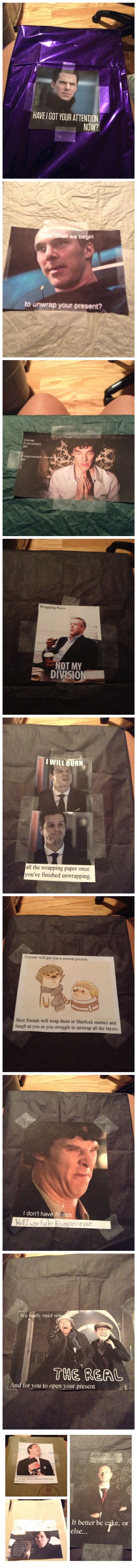 Friends will get you a normal present. Best friends will wrap them in Sherlock memes and laugh at you as you struggle to unwrap all the layers.