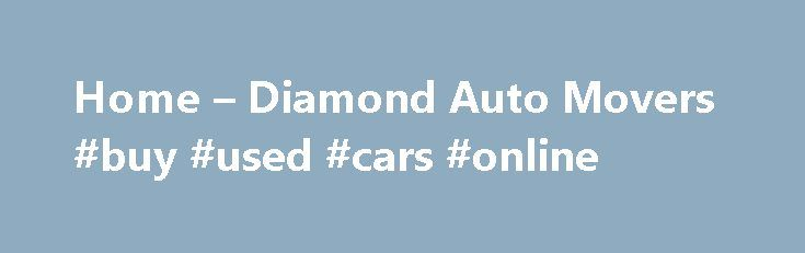 Home – Diamond Auto Movers #buy #used #cars #online http://india.remmont.com/home-diamond-auto-movers-buy-used-cars-online/  #auto movers # Home Overseas car Transport, Diamond Auto Movers, The Expert Car Movers Diamond Auto Movers is an international car shipping service with a difference. Our car relocation service is second to none thanks to our extensive experience with overseas car transport. Diamond Auto Movers flew into history in the 1980s when we transported our first car by land…