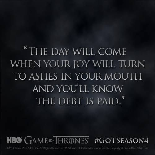 The day will come when your joy will turn to ashes in your mouth and you'll know the debt is paid.
