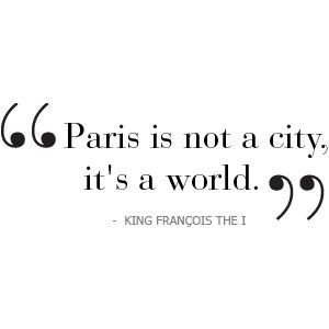"""Paris is not a city, it's a world"" ~King Francois The I"