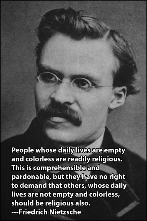 """People whose daily lives are empty and colorless are readily religious. This is comprehensible and pardonable, but they have no right to demand that of others, whose daily lives are not empty and colorless, should be religious also."" –Friedrich Nietzsche"