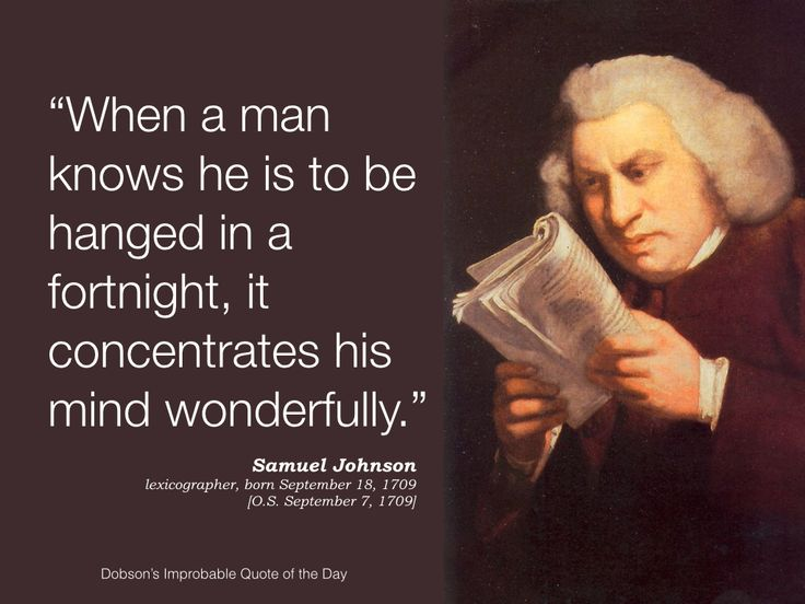 """""""When a man knows he is to be hanged in a fortnight, it concentrates his mind wonderfully."""" Samuel Johnson, lexicographer, born September 18 [O.S. September 7], 1709."""