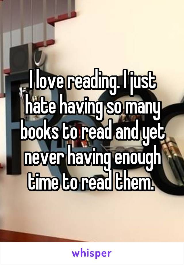I love reading. I just hate having so many books to read and yet never having enough time to read them.