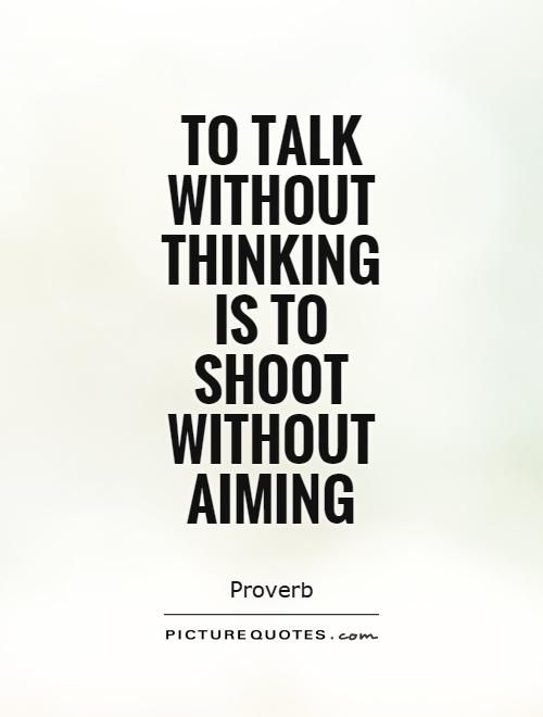 To talk without thinking is to shoot without aiming. Thinking quotes on PictureQuotes.com.
