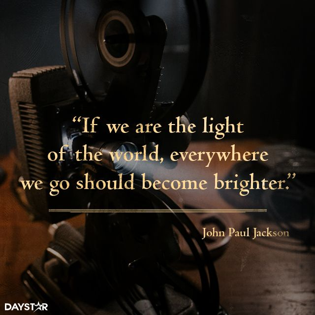 If we are the light of the world, everywhere we go should become brighter. [Daystar.com]
