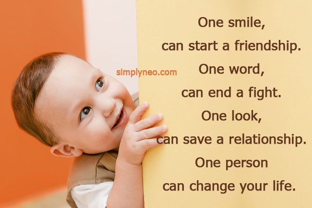 One smile, can start a friendship. One word, can end a fight. One look, can save a relationship. One person can change your life. life changing quotes