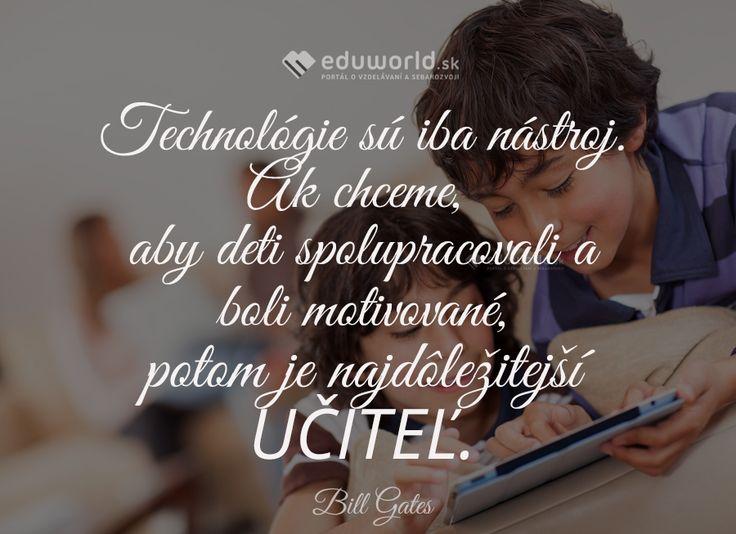 Technológie sú iba nástroj. Ak však chceme, aby deti spolupracovali a boli motivované, v takom prípade je najdôležitejší UČITEĽ. (Bill Gates)