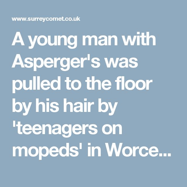 A young man with Asperger's was pulled to the floor by his hair by 'teenagers on mopeds' in Worcester Park (From Surrey Comet)