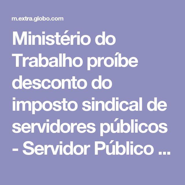 Ministério do Trabalho proíbe desconto do imposto sindical de servidores públicos - Servidor Público - Extra Online