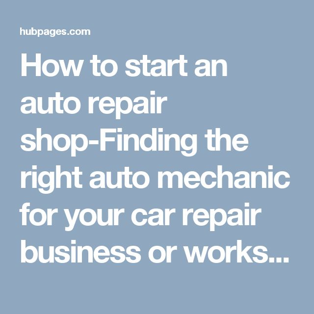 How to start an auto repair shop-Finding the right auto mechanic for your car repair business or workshop