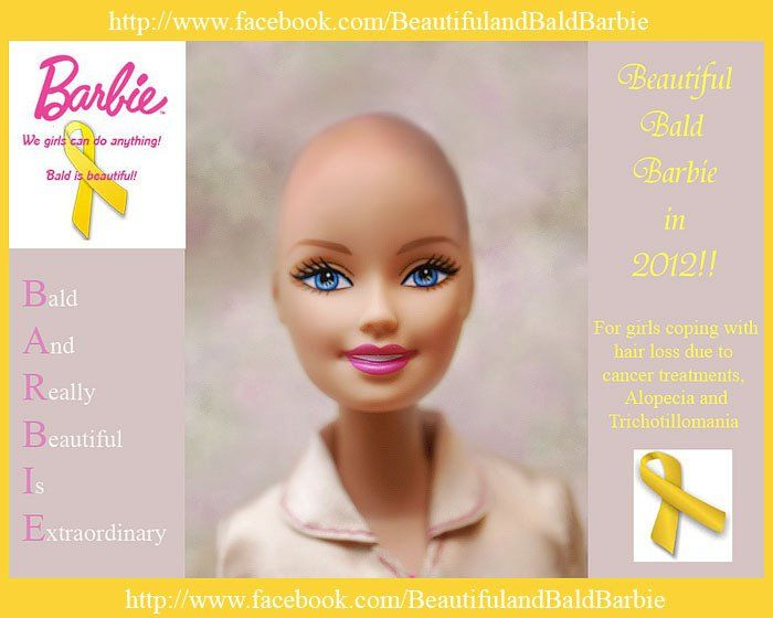 Join our efforts in having a Bald and Beautiful Barbie made.  Description:  We would like to see a Beautiful and Bald Barbie made to help young girls who suffer from hair loss due to cancer treatments, Alopecia or Trichotillomania . Also, for young girls who are having trouble coping with their mother's hair loss from chemo. Many children have some difficulty accepting their mother, sister, aunt, grandparent or friend going from a long haired to a bald.