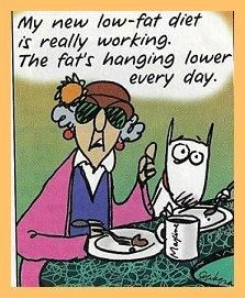 Low fat...some days, I need Maxine's attitude just to realize getting older has it's benefits...low fat diets work..