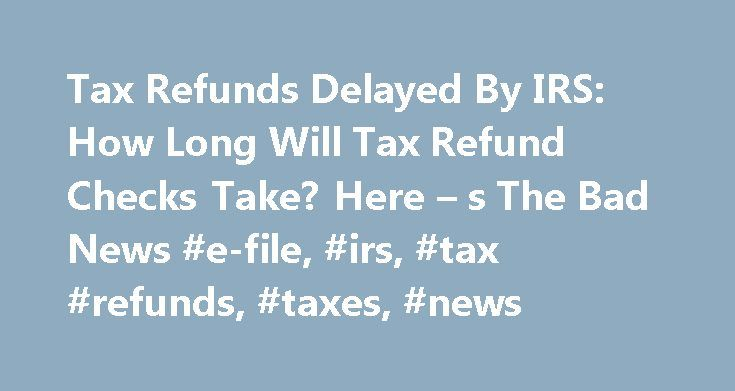 Tax Refunds Delayed By IRS: How Long Will Tax Refund Checks Take? Here – s The Bad News #e-file, #irs, #tax #refunds, #taxes, #news http://west-virginia.remmont.com/tax-refunds-delayed-by-irs-how-long-will-tax-refund-checks-take-here-s-the-bad-news-e-file-irs-tax-refunds-taxes-news/  # Tax Refunds Delayed By IRS: How Long Will Tax Refund Checks Take? Here s The Bad News January 14, 2015 Wondering when your tax refund check will arrive? The IRS is reportedly delaying tax refunds during the…