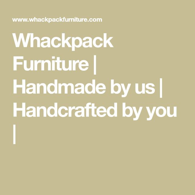 Whackpack Furniture | Handmade by us | Handcrafted by you |