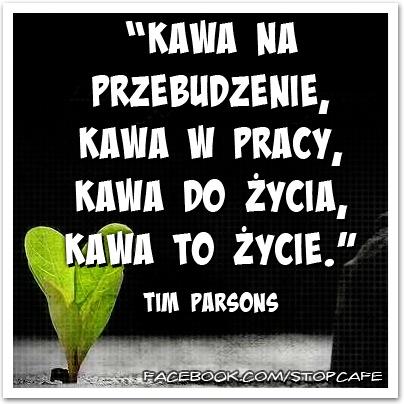 """""""Kawa na przebudzenie, kawa w pracy, kawa do życia, kawa to życie.""""  Tim Parsons    www.facebook.com/stopcafe"""