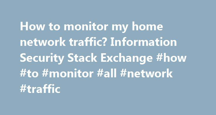 How to monitor my home network traffic? Information Security Stack Exchange #how #to #monitor #all #network #traffic http://pakistan.remmont.com/how-to-monitor-my-home-network-traffic-information-security-stack-exchange-how-to-monitor-all-network-traffic/  # Ok, so – you have a few options here.. It is my understanding that you're interested in monitoring the history of visited URL's on all of the computers on your small home network. If this is the case, you're in luck because this kind of…