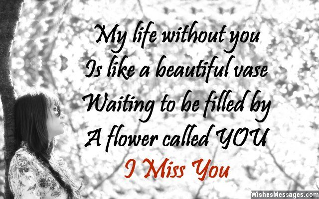 My life without you is like a beautiful vase waiting to be filled by a flower called YOU. I miss you. via WishesMessages.com