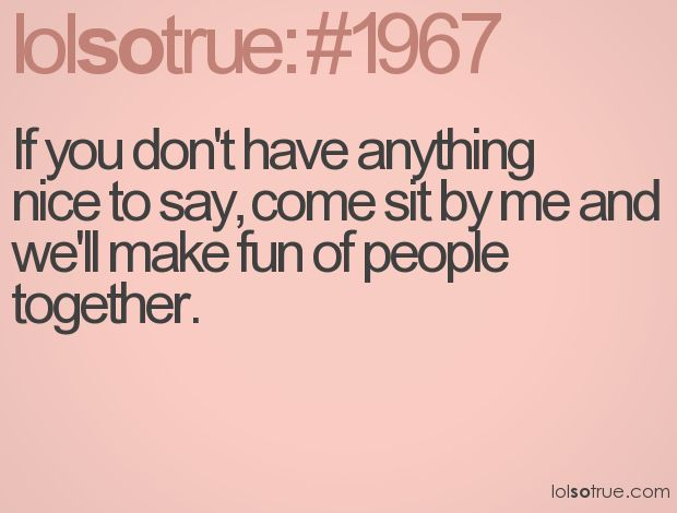 If you don't have anything nice to say, come sit by me and we'll make fun of people together.