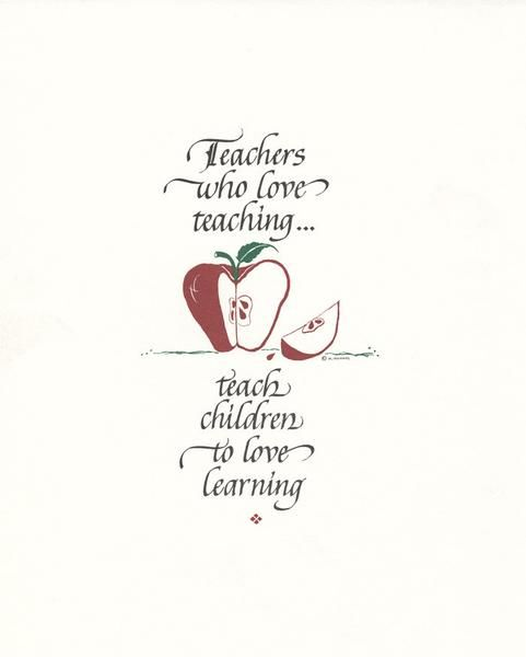 "Teachers Who Love Teaching Teachers who love teaching... teach children to love learning. PRODUCT INFORMATION: PRINT: 8""x10"" Ask about quantity discounts Calligrapher: Holly V. Monroe"