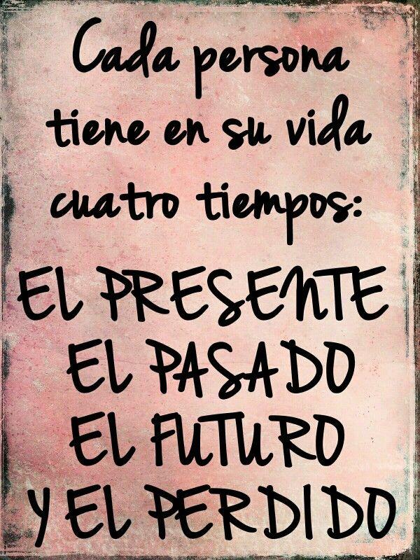 Cada persona tiene en su vida cuatro tiempos: EL PRESENTE EL PASADO EL FUTURO Y EL PERDIDO
