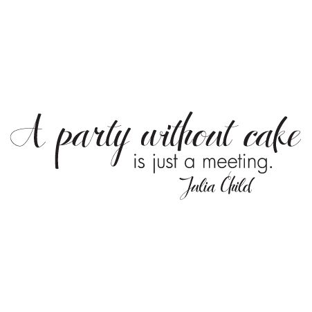 A party without cake is justa meeting -Julia Child