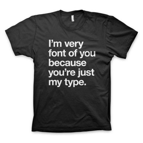 """""""I'm very font of you because you're just my type"""" Typography T-Shirt"""