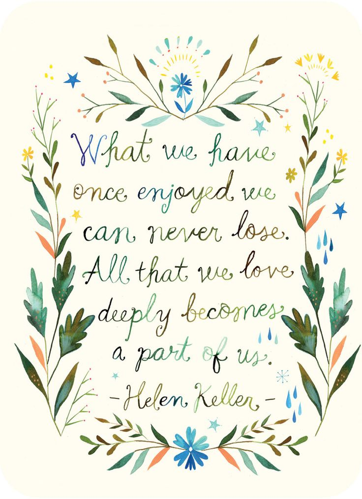 """What we have once enjoyed we can never lose. All that we love deeply becomes a part of us."" ~ Helen Keller"