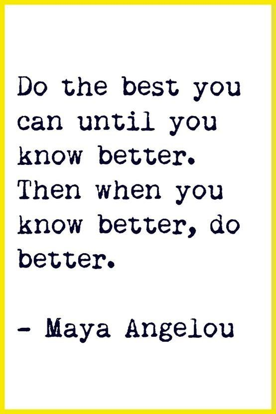 """Do the best you can until you know better. Then when you know better, do better."" - Maya Angelou"