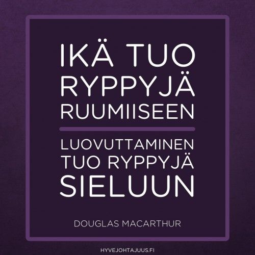 Ikä tuo ryppyjä ruumiiseen. Luovuttaminen tuo ryppyjä sieluun. — Douglas MacArthur