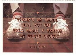 """There's an awful lot you can tell about a person by their shoes"" ~ Forrest Gump"