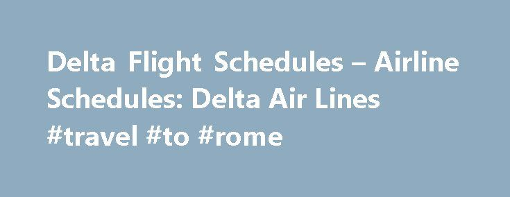Delta Flight Schedules – Airline Schedules: Delta Air Lines #travel #to #rome http://travel.remmont.com/delta-flight-schedules-airline-schedules-delta-air-lines-travel-to-rome/  #travel flight # Airline Flight Schedules FLIGHT SCHEDULES Enter the departure city code in the FROM airport box and the destination city code in the TO airport box. To view a list of city codes, click the city codes button. From the DEPARTURE DATE. if you are unsure of the exact date, click on the […]The post Delta…